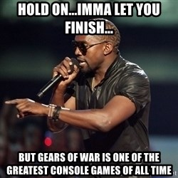 Kanye - Hold on...IMMA let you FINISH... But gears of war is one of the greatest console games of all time