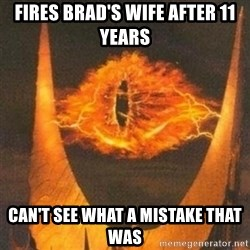 Eye of Sauron - Fires brad's wife after 11 years Can't see what a mistake that was