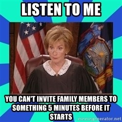 Judge Judy - Listen to me You can't invite family members to something 5 minutes before it starts
