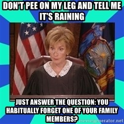 Judge Judy - Don't pee on my leg and tell me it's raining just answer the question: you habitually forget one of your family members?