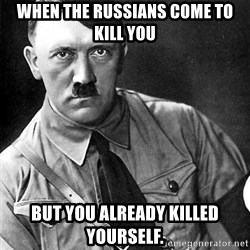 Hitler Advice - When the Russians come to kill you  but you already killed yourself.