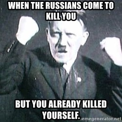 Successful Hitler - when the russians come to kill you  but you already killed yourself.