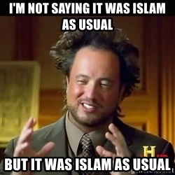 History guy - I'm not saying it was islam as usual But it was islam as usual