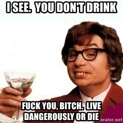 Austin Powers Drink - i see.  you don't drink fuck you, bitch.  live dangerously or die