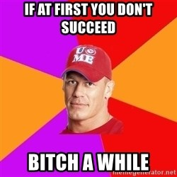 Hypocritical John Cena - If at first you don't succeed Bitch a while