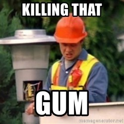 No One Ever Pays Me in Gum - killing that gum