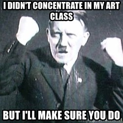 Successful Hitler - I didn't concentrate in my art class but i'll make sure you do