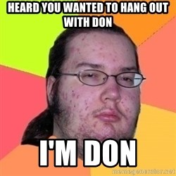 Fat Nerd guy - Heard you wanted to hang out with don I'm Don