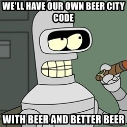 Bender - We'll have our own Beer city code with beer and better beer