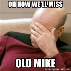 Face Palm - oh how we'll miss old mike