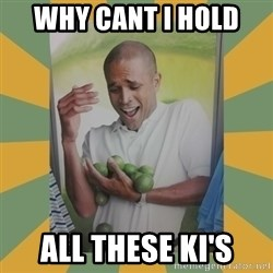 Why can't I hold all these limes - Why cant I hold  all these ki's