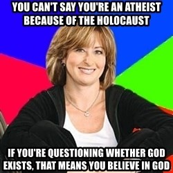 Sheltering Suburban Mom - You can't say you're an atheist because of the holocaust if you're questioning whether god exists, that means you believe in god