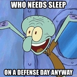 Guess What Squidward - WHO NEEDS SLEEP ON A DEFENSE DAY ANYWAY