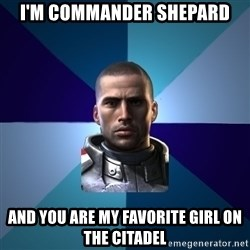Blatant Commander Shepard - I'm commander shepard And you are my favorite girl on the citadel
