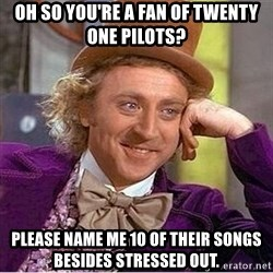 Oh so you're - Oh so you're a fan of twenty one pilots? please Name me 10 of their songs besides stressed out.