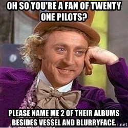 Oh so you're - OH SO YOU'RE A FAN OF TWENTY ONE PILOTS? PLEASE NAME ME 2 OF THEIR ALBUMS BESIDES VESSEL AND BLURRYFACE.