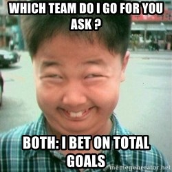 Lolwtf - Which team do i go for you ask ? Both: I bet on total goals