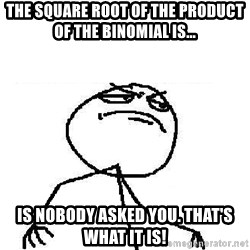 Fuck Yeah - The square root of the product of the binomial is... Is nobody asked you. That's what it is!