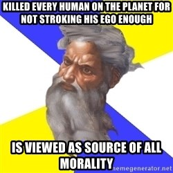 God - KILLED EVERY HUMAN ON THE PLANET FOR NOT STROKING HIS EGO ENOUGH IS VIEWED AS SOURCE OF ALL MORALITY