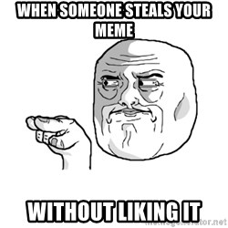 i'm watching you meme - when someone steals your meme without liking it