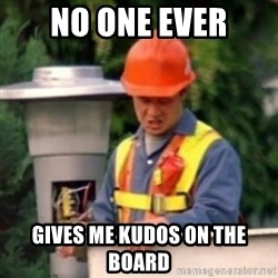 No One Ever Pays Me in Gum - no one ever gives me kudos on the board