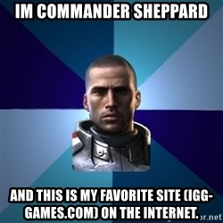 Blatant Commander Shepard - Im commander sheppard  and this is my favorite site (igg-games.com) on the internet.
