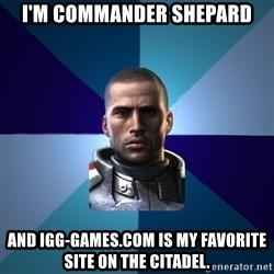 Blatant Commander Shepard - I'm commander Shepard And igg-games.com is my favorite site on the Citadel.