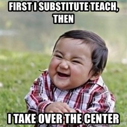 evil plan kid - First I substitute teach, then i take over the center