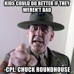 Military logic - Kids could do better if they weren't BAD -Cpl. Chuck roundhouse