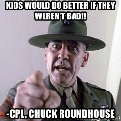 Military logic - Kids would do better if they weren't bad!! -Cpl. Chuck roundhouse