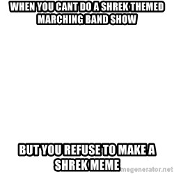 Blank Meme - When you cant do a shrek themed marching band show but you refuse to make a shrek meme