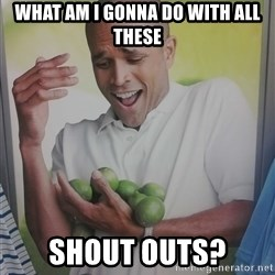 Limes Guy - what am i gonna do with all these shout outs?