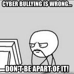 computer guy - cyber bullying is wrong... don't be apart of it!