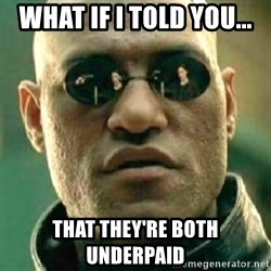 what if i told you matri - What if I told you... That they're both underpaid