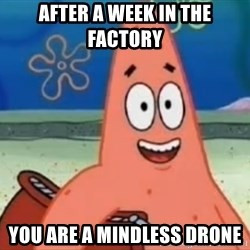 Happily Oblivious Patrick - after a week in the factory  you are a mindless drone