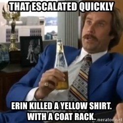 well that escalated quickly  - That escalated quiCkly Erin kiLled a yellow shirt.  With a coat rack.