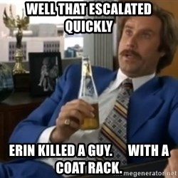 well that escalated quickly  - Well that escalated quickly Erin killed a guy.      With a coat rack.