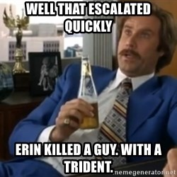 well that escalated quickly  - Well that Escalated Quickly Erin killed a guy. With a triDent.