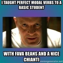 Hannibal lecter - I taught perfect Modal verbs to a basic student with fava beans and a nice chianti