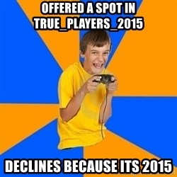 Annoying Gamer Kid - offered a spot in true_players_2015 declines because its 2015