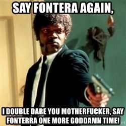 Jules Say What Again - Say fontera again,  I double dare you motherfucker, say fonterra one more Goddamn time!