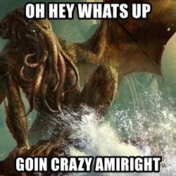 Cthulhu - Oh hey whats up goin crazy amiright