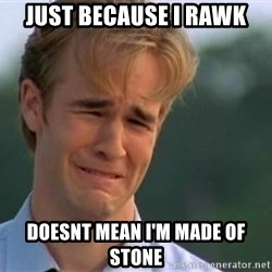 James Van Der Beek - JUST BECAUSE I RAWK DOESNT MEAN I'M MADE OF STONE