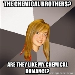 Musically Oblivious 8th Grader - the chemical brothers? are they like my chemical romance?