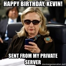 Hillary Clinton Texting - Happy BiRthday, Kevin!  Sent from my private server