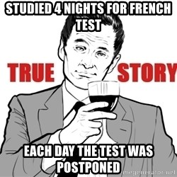 true story - Studied 4 nights for French test Each day the test was postponed