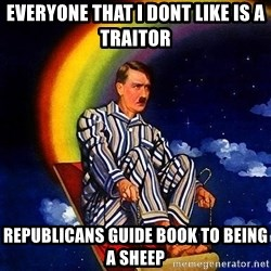 Bed Time Hitler - Everyone that I dont like is a traitor Republicans guide book to being a sheep