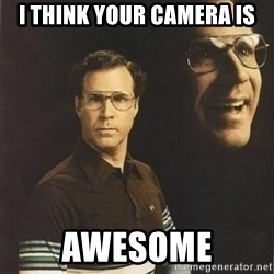 will ferrell - I think your camera is Awesome