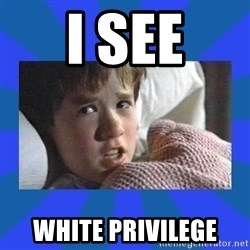 i see dead people - i see white privilege