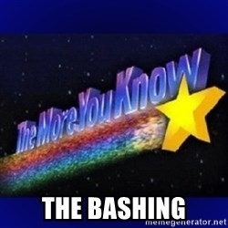 The more you know -  The BAshing